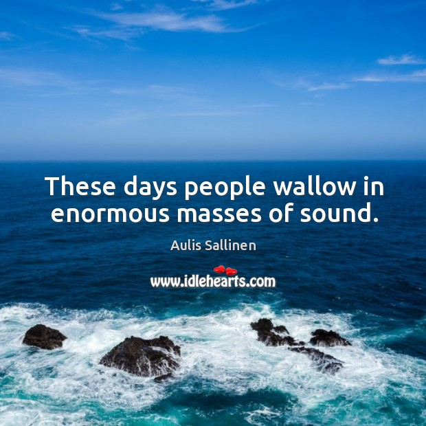 Image, These days people wallow in enormous masses of sound.