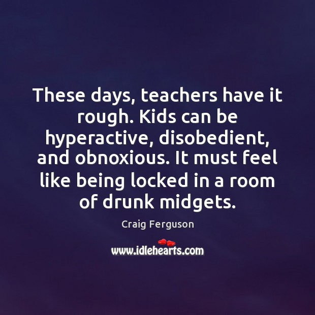 These days, teachers have it rough. Kids can be hyperactive, disobedient, and Image