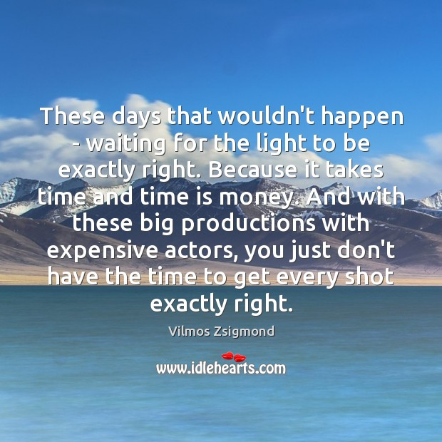 These days that wouldn't happen – waiting for the light to be Vilmos Zsigmond Picture Quote