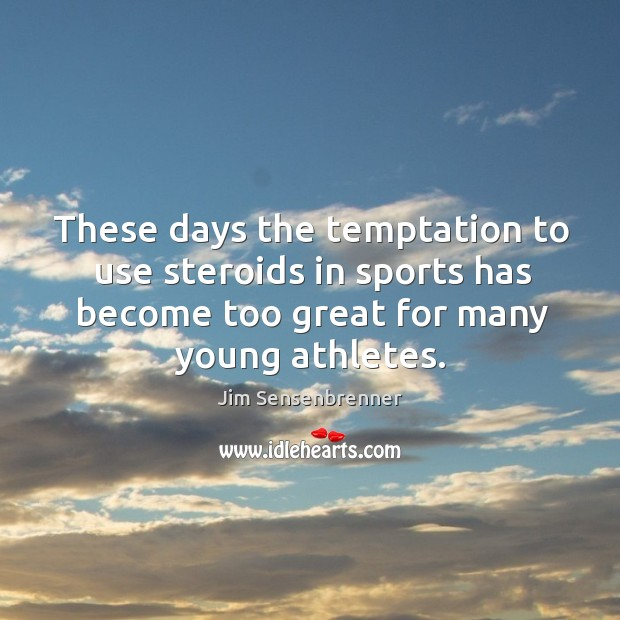 These days the temptation to use steroids in sports has become too great for many young athletes. Jim Sensenbrenner Picture Quote