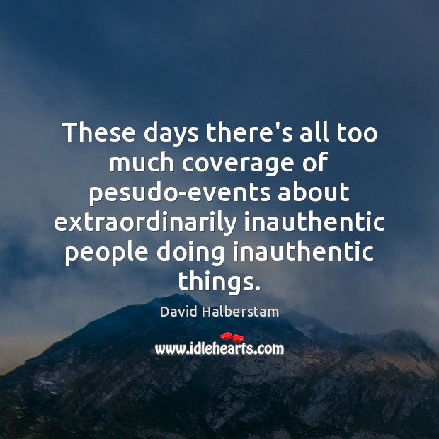 These days there's all too much coverage of pesudo-events about extraordinarily inauthentic David Halberstam Picture Quote