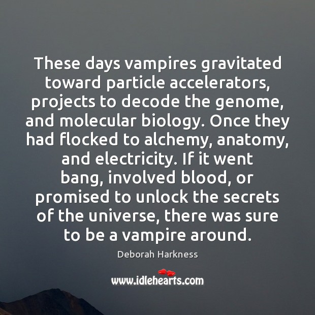 These days vampires gravitated toward particle accelerators, projects to decode the genome, Image