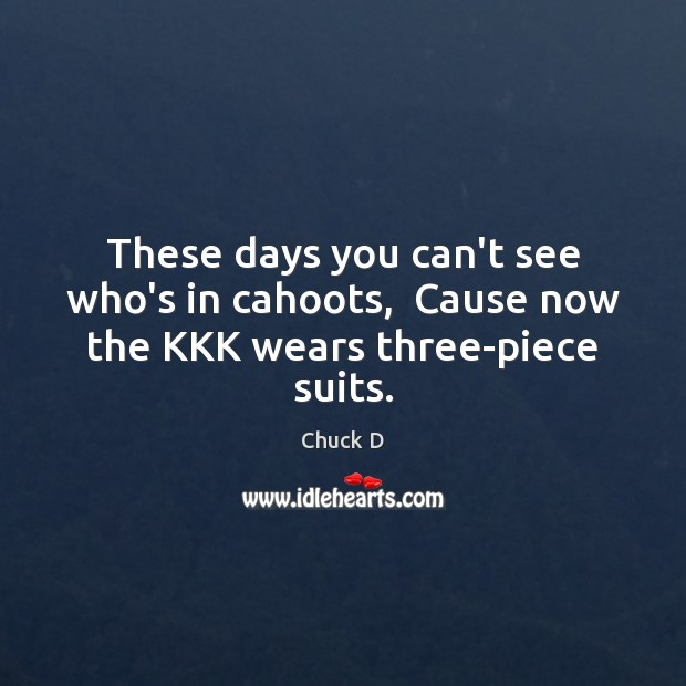 Image, These days you can't see who's in cahoots,  Cause now the KKK wears three-piece suits.