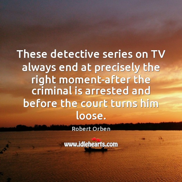 These detective series on TV always end at precisely the right moment-after Robert Orben Picture Quote