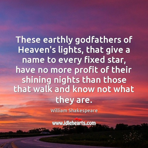 These earthly Godfathers of Heaven's lights, that give a name to every Image