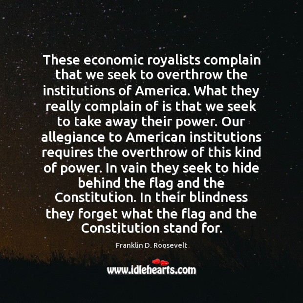 These economic royalists complain that we seek to overthrow the institutions of Franklin D. Roosevelt Picture Quote