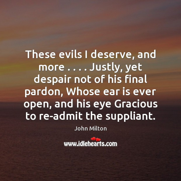 These evils I deserve, and more . . . . Justly, yet despair not of his John Milton Picture Quote