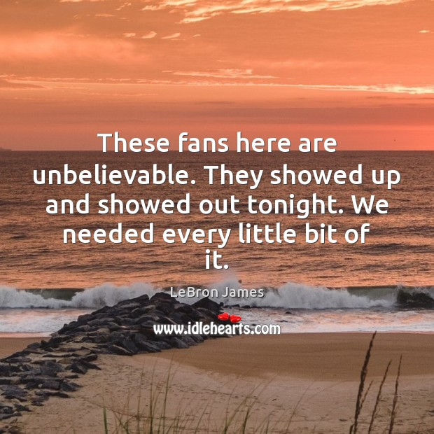 These fans here are unbelievable. They showed up and showed out tonight. LeBron James Picture Quote