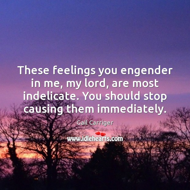 These feelings you engender in me, my lord, are most indelicate. You Gail Carriger Picture Quote