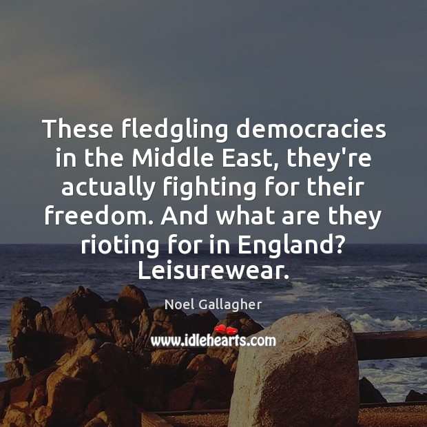 These fledgling democracies in the Middle East, they're actually fighting for their Noel Gallagher Picture Quote