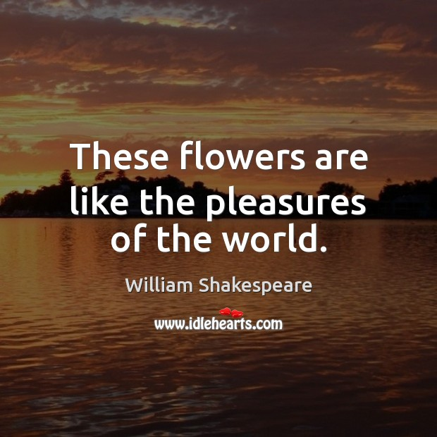 These flowers are like the pleasures of the world. William Shakespeare Picture Quote
