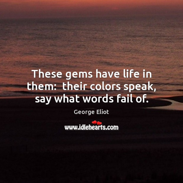 Image, These gems have life in them:  their colors speak, say what words fail of.