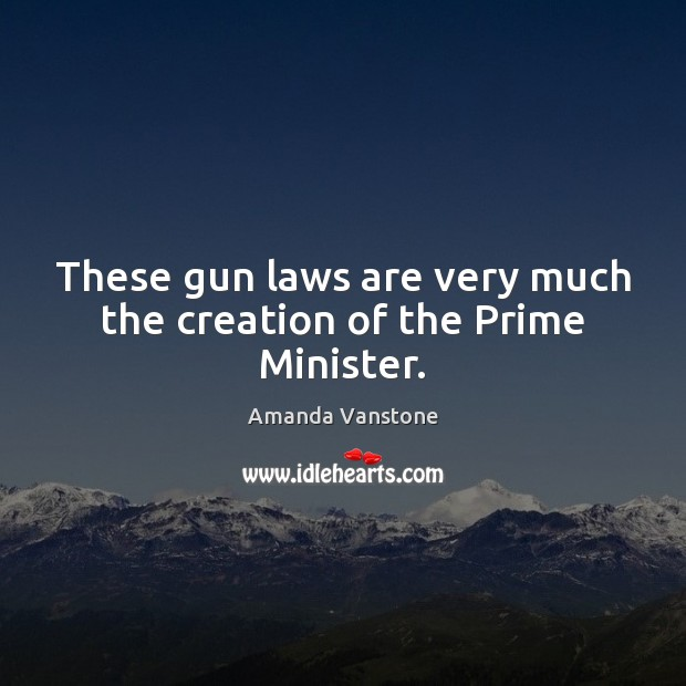 Image, These gun laws are very much the creation of the Prime Minister.