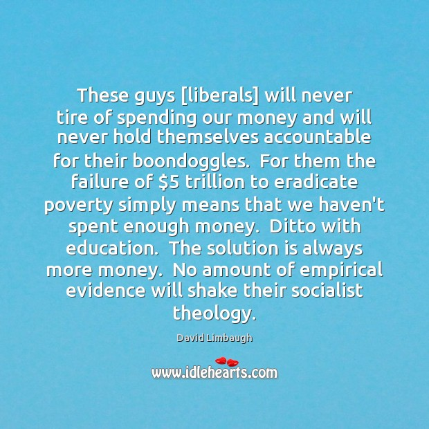 These guys [liberals] will never tire of spending our money and will Solution Quotes Image