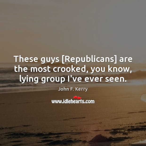 These guys [Republicans] are the most crooked, you know, lying group I've ever seen. John F. Kerry Picture Quote