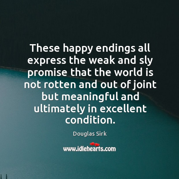 These happy endings all express the weak and sly promise that the world Douglas Sirk Picture Quote