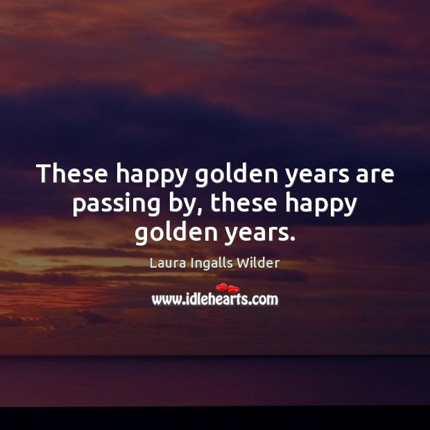These happy golden years are passing by, these happy golden years. Image