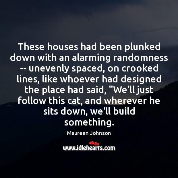 Image, These houses had been plunked down with an alarming randomness — unevenly