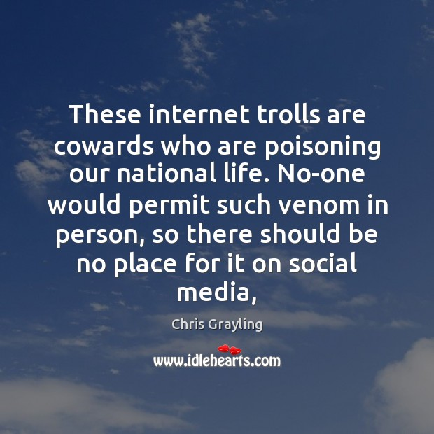 These internet trolls are cowards who are poisoning our national life. No-one Image