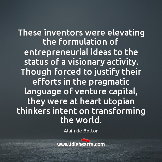 These inventors were elevating the formulation of entrepreneurial ideas to the status Alain de Botton Picture Quote