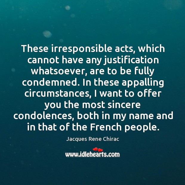 These irresponsible acts, which cannot have any justification whatsoever, are to be fully condemned. Jacques Rene Chirac Picture Quote