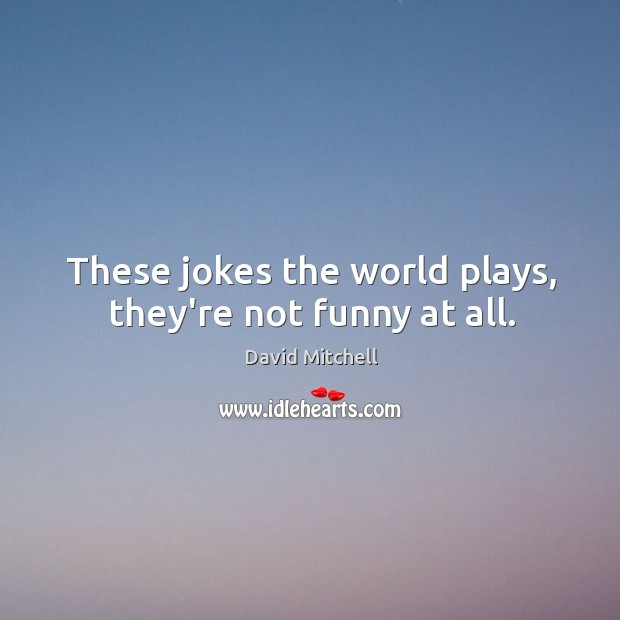 Image, These jokes the world plays, they're not funny at all.