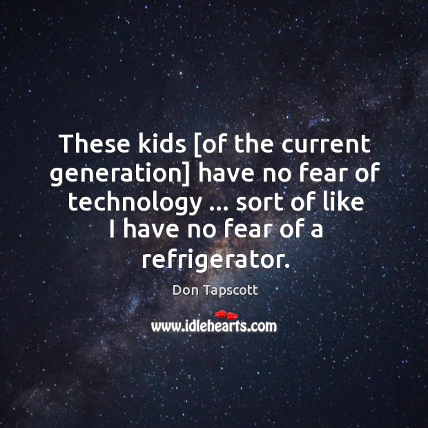 These kids [of the current generation] have no fear of technology … sort Image