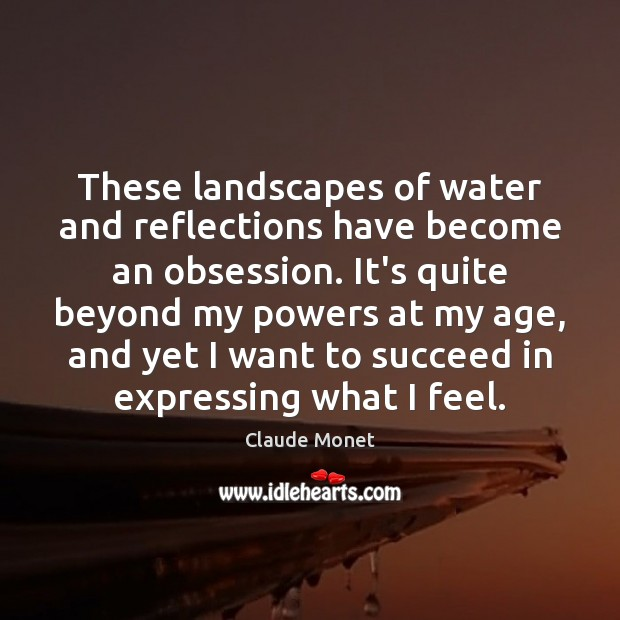 These landscapes of water and reflections have become an obsession. It's quite Claude Monet Picture Quote