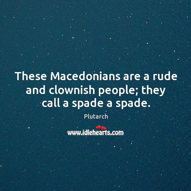 These Macedonians are a rude and clownish people; they call a spade a spade. Image