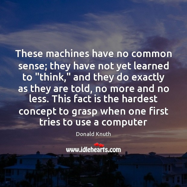 """These machines have no common sense; they have not yet learned to """" Donald Knuth Picture Quote"""
