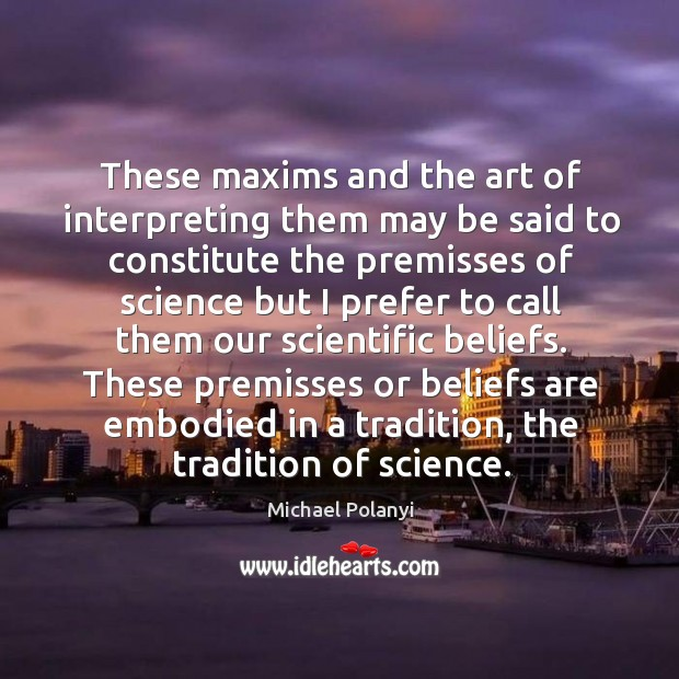 These maxims and the art of interpreting them may be said to constitute the premisses of Michael Polanyi Picture Quote