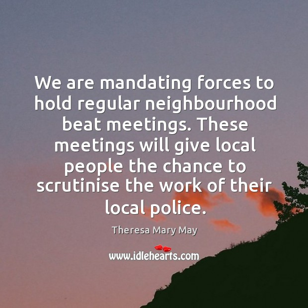 These meetings will give local people the chance to scrutinise the work of their local police. Theresa Mary May Picture Quote