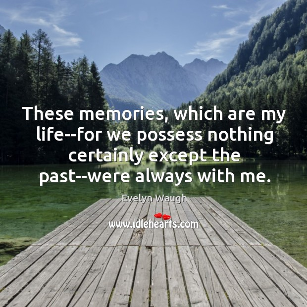 Image, These memories, which are my life–for we possess nothing certainly except the