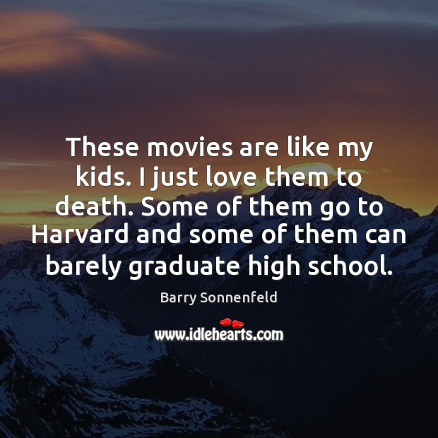 These movies are like my kids. I just love them to death. Movies Quotes Image