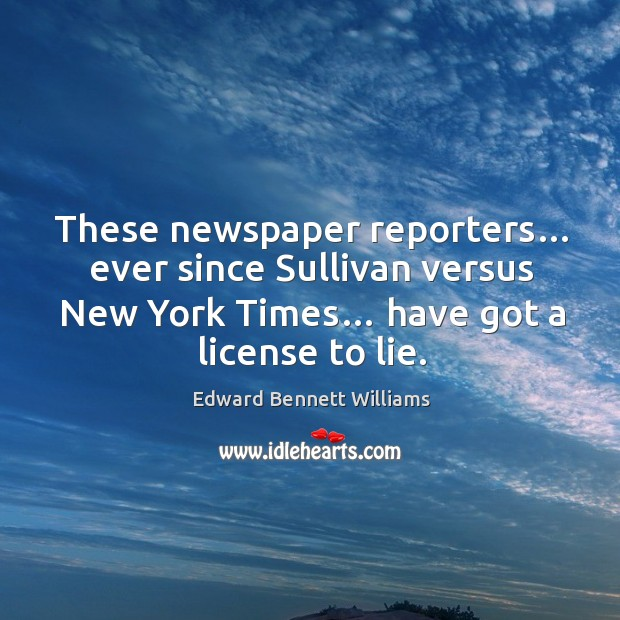 These newspaper reporters… ever since sullivan versus new york times… have got a license to lie. Image