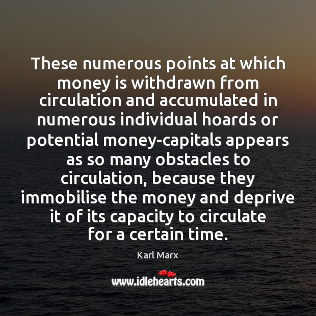 Image, These numerous points at which money is withdrawn from circulation and accumulated