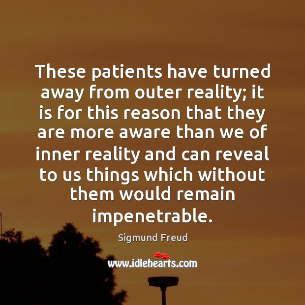 These patients have turned away from outer reality; it is for this Sigmund Freud Picture Quote