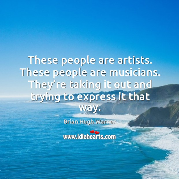 These people are artists. These people are musicians. They're taking it out and trying to express it that way. Image