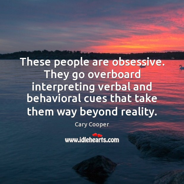These people are obsessive. They go overboard interpreting verbal and behavioral cues Image