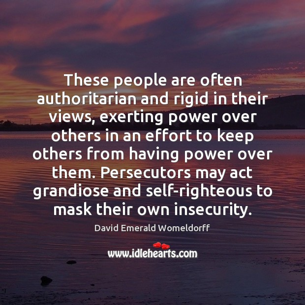 These people are often authoritarian and rigid in their views, exerting power David Emerald Womeldorff Picture Quote