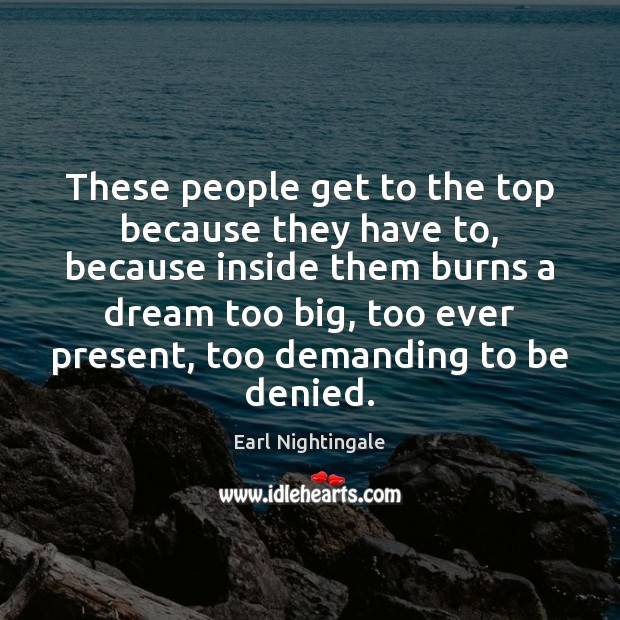 These people get to the top because they have to, because inside Earl Nightingale Picture Quote