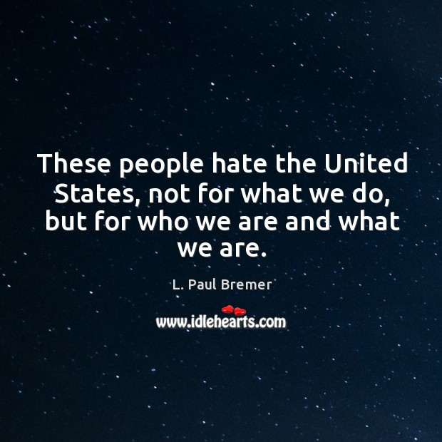 These people hate the united states, not for what we do, but for who we are and what we are. Image