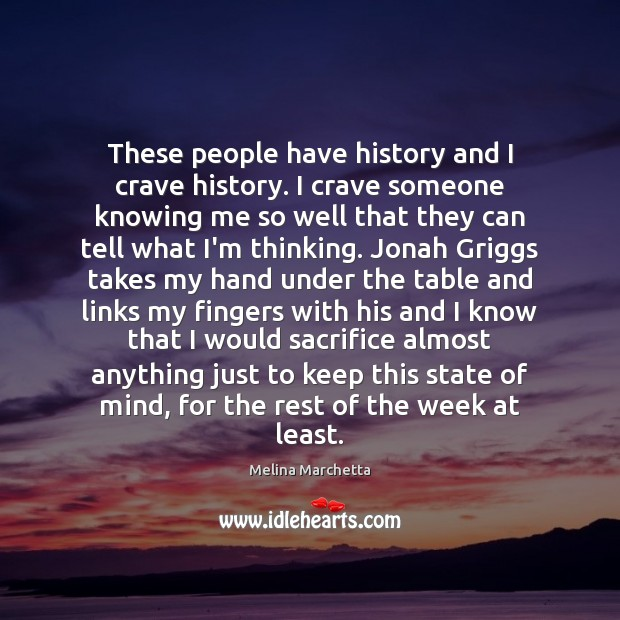 These people have history and I crave history. I crave someone knowing Melina Marchetta Picture Quote