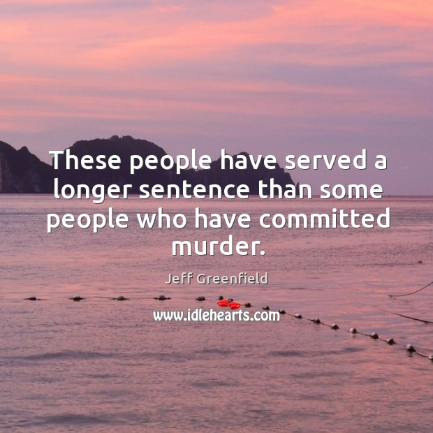 Image, These people have served a longer sentence than some people who have committed murder.