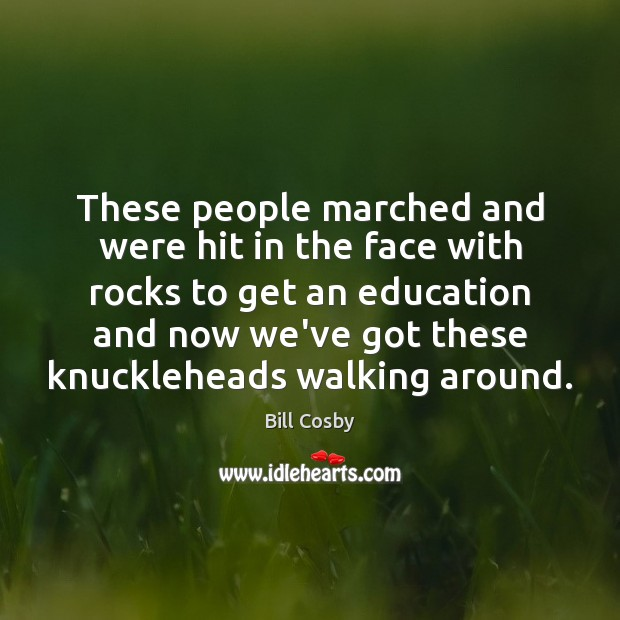 These people marched and were hit in the face with rocks to Bill Cosby Picture Quote