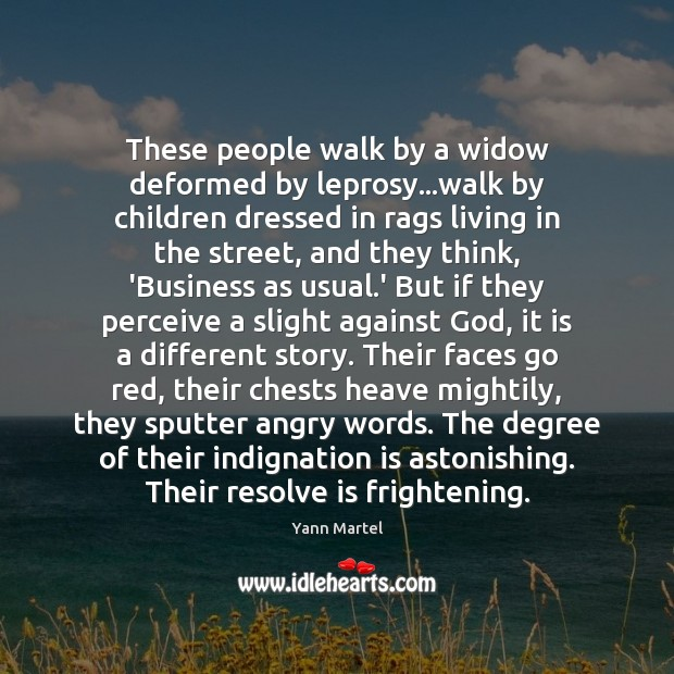These people walk by a widow deformed by leprosy…walk by children Yann Martel Picture Quote