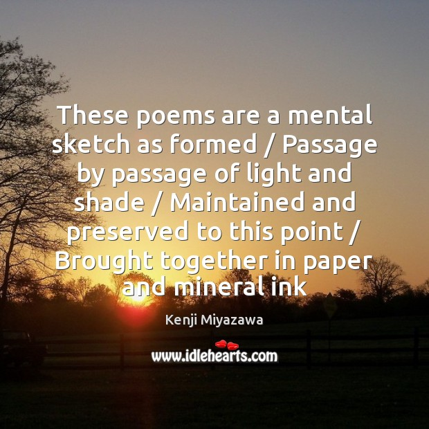These poems are a mental sketch as formed / Passage by passage of Image