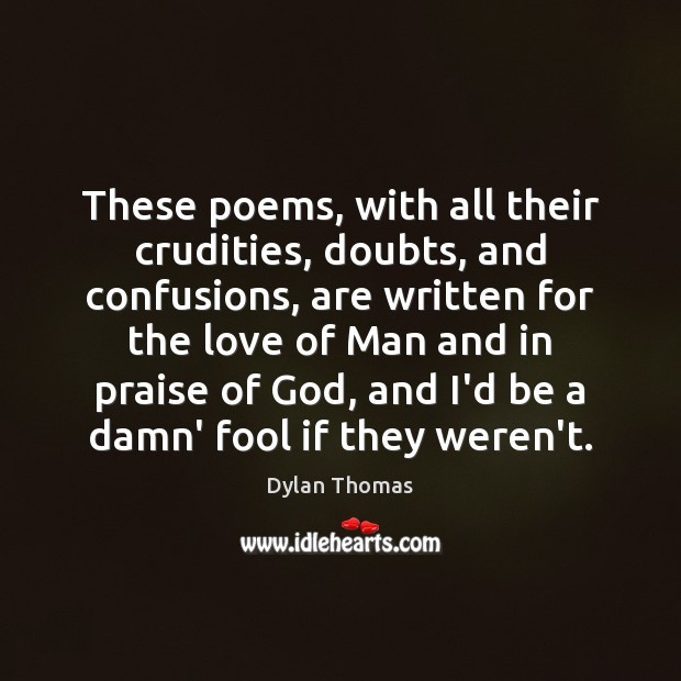These poems, with all their crudities, doubts, and confusions, are written for Dylan Thomas Picture Quote