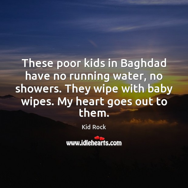 These poor kids in Baghdad have no running water, no showers. They Kid Rock Picture Quote