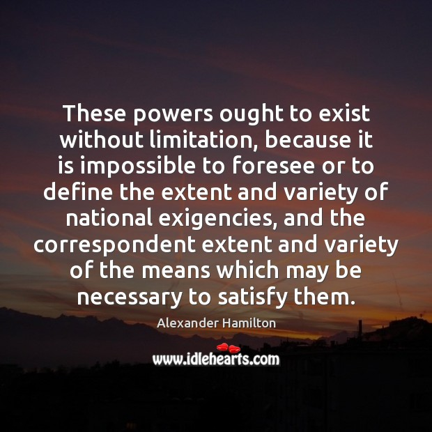 These powers ought to exist without limitation, because it is impossible to Image
